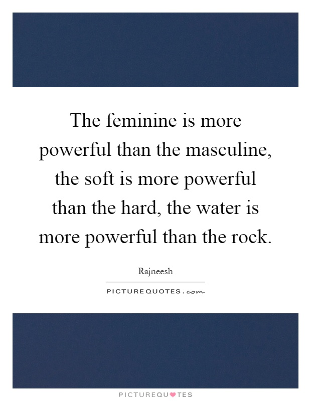 The feminine is more powerful than the masculine, the soft is more powerful than the hard, the water is more powerful than the rock Picture Quote #1