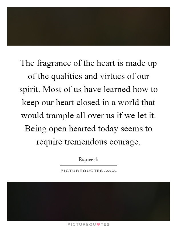 The fragrance of the heart is made up of the qualities and virtues of our spirit. Most of us have learned how to keep our heart closed in a world that would trample all over us if we let it. Being open hearted today seems to require tremendous courage Picture Quote #1