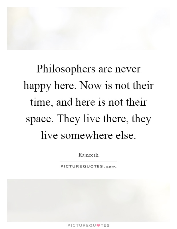 Philosophers are never happy here. Now is not their time, and here is not their space. They live there, they live somewhere else Picture Quote #1