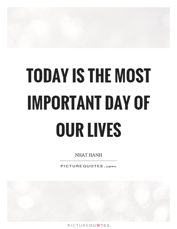 Today is the most important day of our lives Picture Quote #1