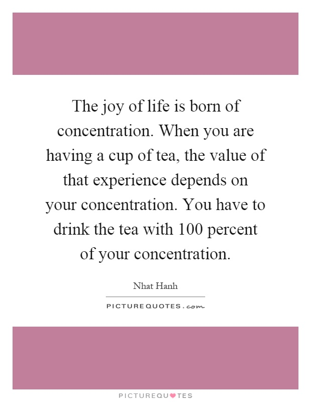 The joy of life is born of concentration. When you are having a cup of tea, the value of that experience depends on your concentration. You have to drink the tea with 100 percent of your concentration Picture Quote #1
