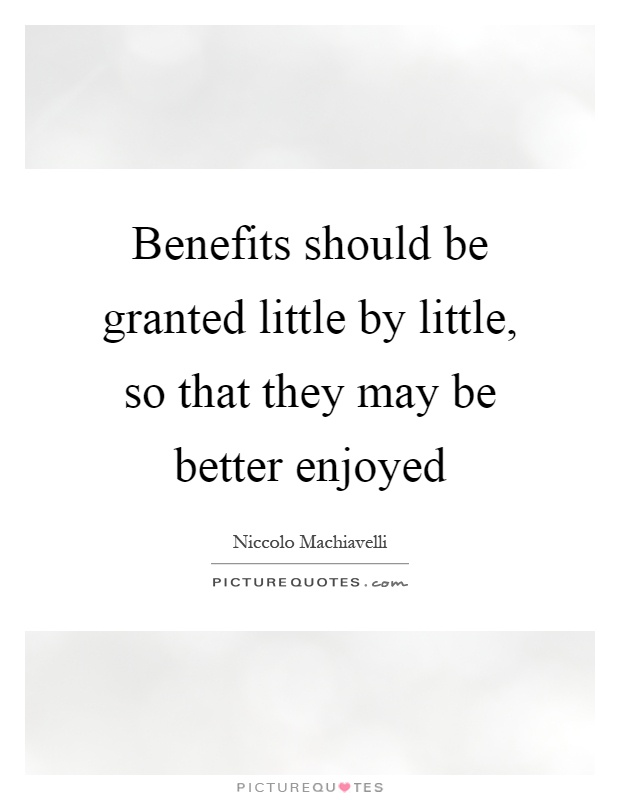 Benefits should be granted little by little, so that they may be better enjoyed Picture Quote #1