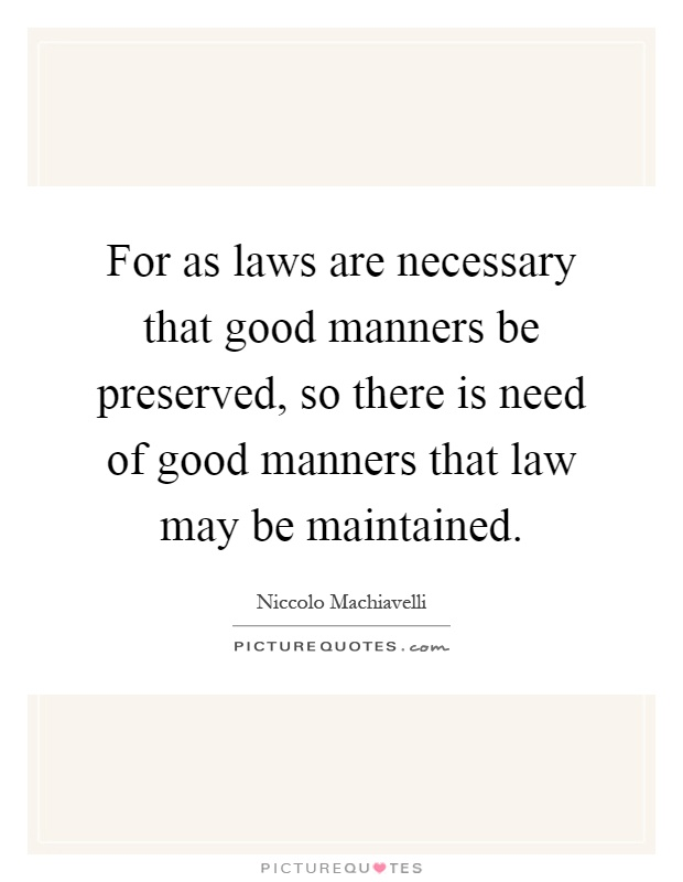 For as laws are necessary that good manners be preserved, so there is need of good manners that law may be maintained Picture Quote #1