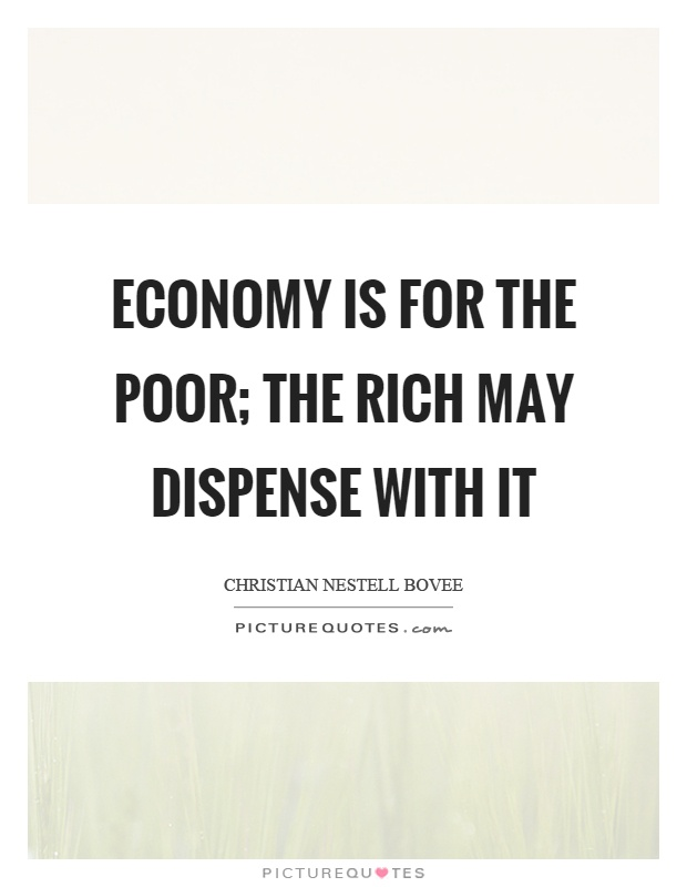 Economy is for the poor; the rich may dispense with it Picture Quote #1
