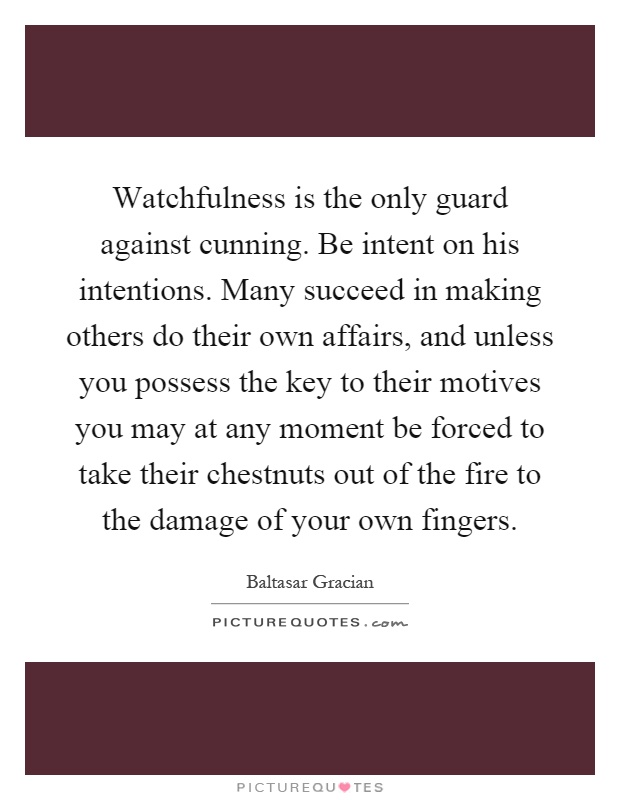 Watchfulness is the only guard against cunning. Be intent on his intentions. Many succeed in making others do their own affairs, and unless you possess the key to their motives you may at any moment be forced to take their chestnuts out of the fire to the damage of your own fingers Picture Quote #1