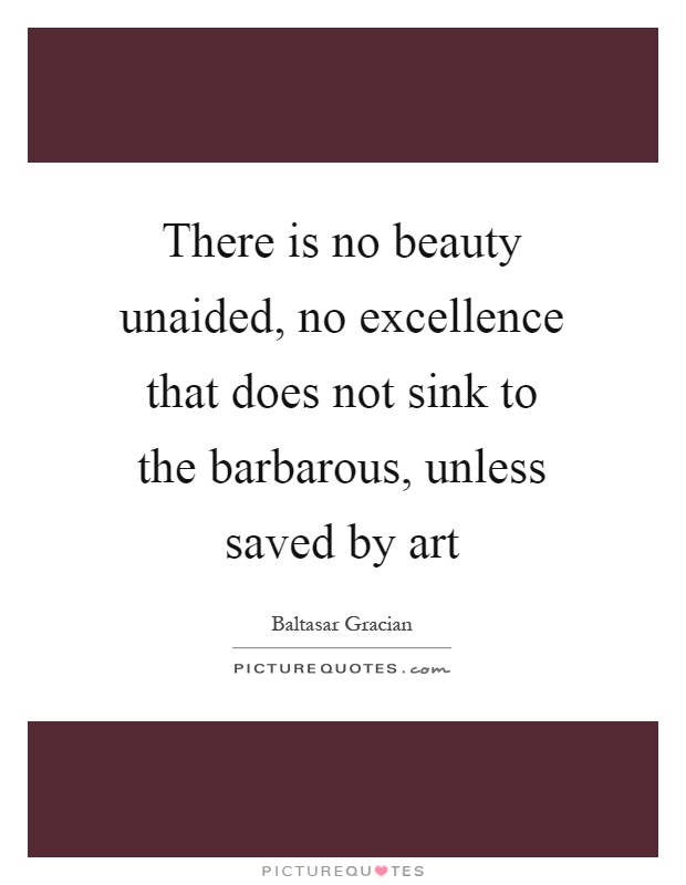 There is no beauty unaided, no excellence that does not sink to the barbarous, unless saved by art Picture Quote #1