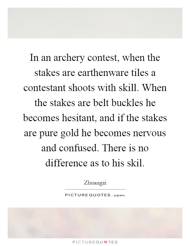 In an archery contest, when the stakes are earthenware tiles a contestant shoots with skill. When the stakes are belt buckles he becomes hesitant, and if the stakes are pure gold he becomes nervous and confused. There is no difference as to his skil Picture Quote #1