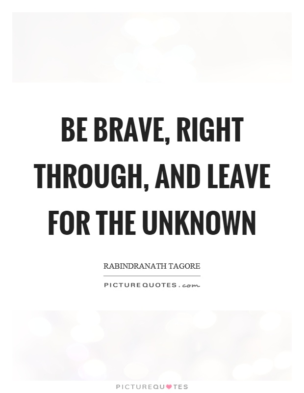 Be brave, right through, and leave for the unknown Picture Quote #1