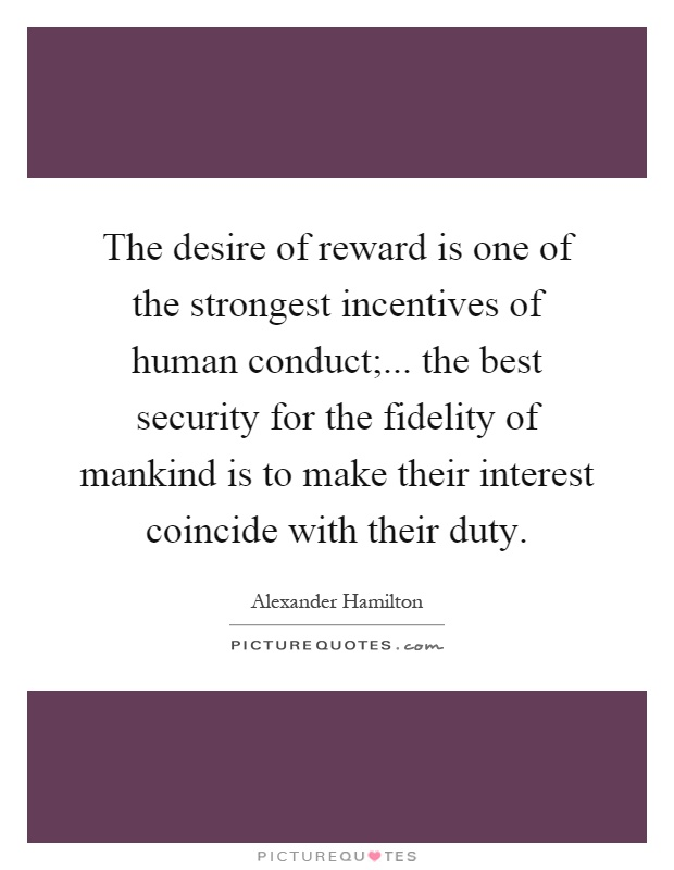 The desire of reward is one of the strongest incentives of human conduct;... the best security for the fidelity of mankind is to make their interest coincide with their duty Picture Quote #1