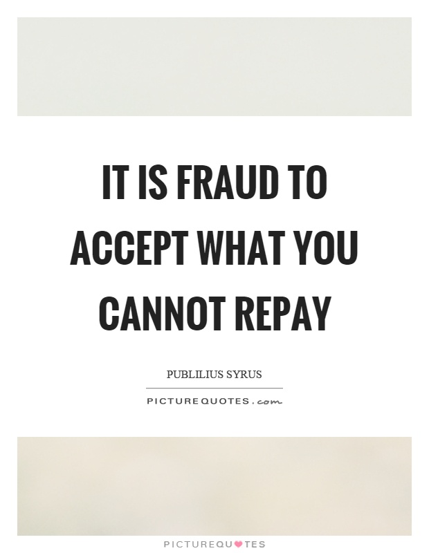 It is fraud to accept what you cannot repay Picture Quote #1