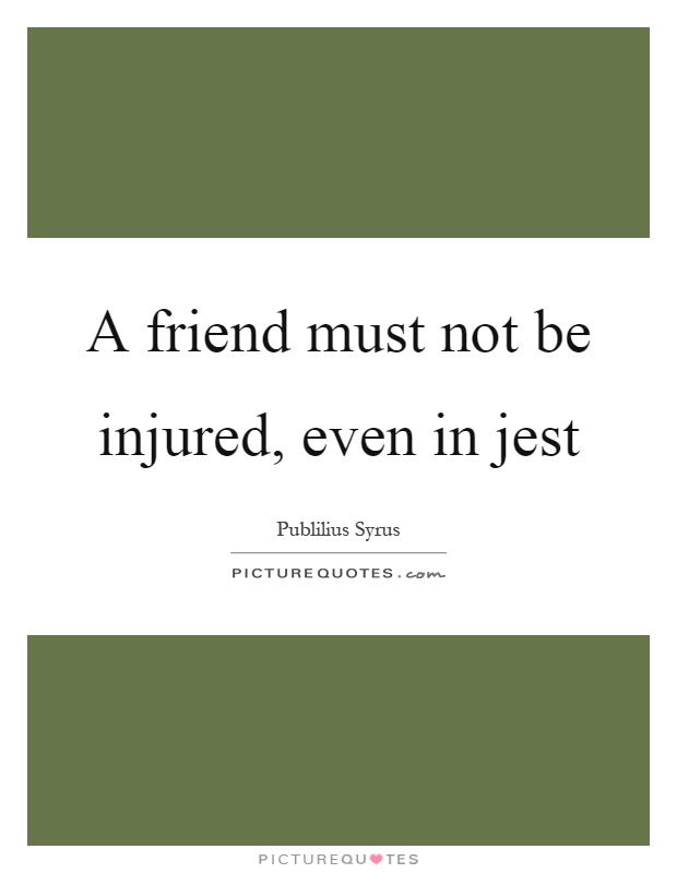 A friend must not be injured, even in jest Picture Quote #1