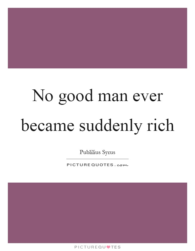 No good man ever became suddenly rich Picture Quote #1