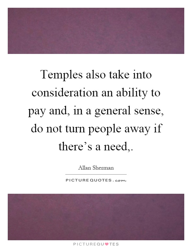 Temples also take into consideration an ability to pay and, in a general sense, do not turn people away if there's a need, Picture Quote #1