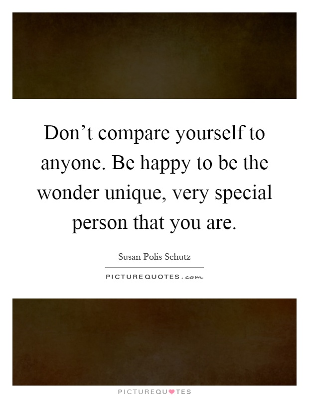 Don't compare yourself to anyone. Be happy to be the wonder unique, very special person that you are Picture Quote #1