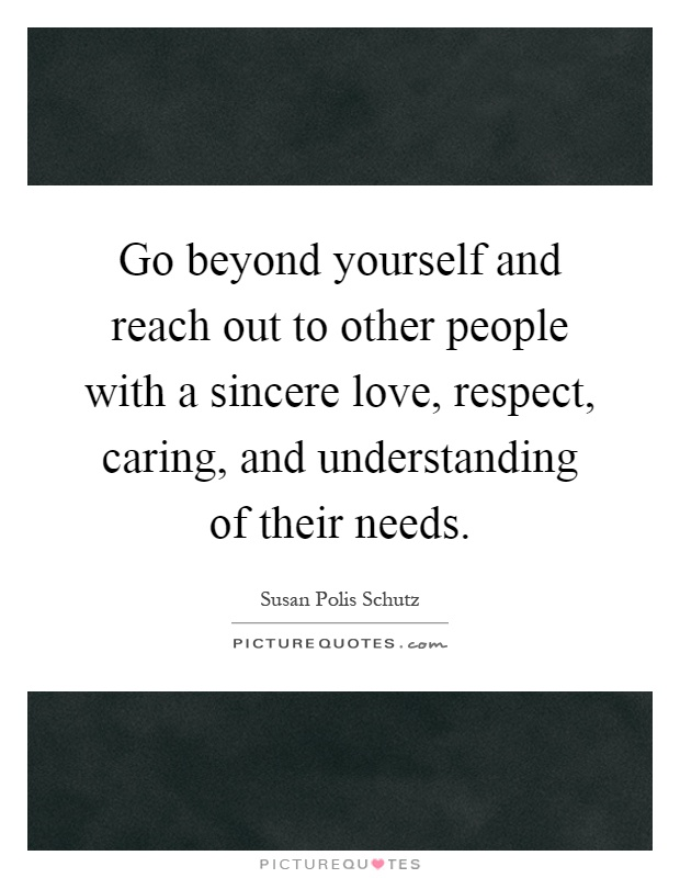 Go beyond yourself and reach out to other people with a sincere love, respect, caring, and understanding of their needs Picture Quote #1