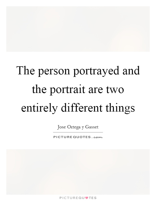 The person portrayed and the portrait are two entirely different things Picture Quote #1