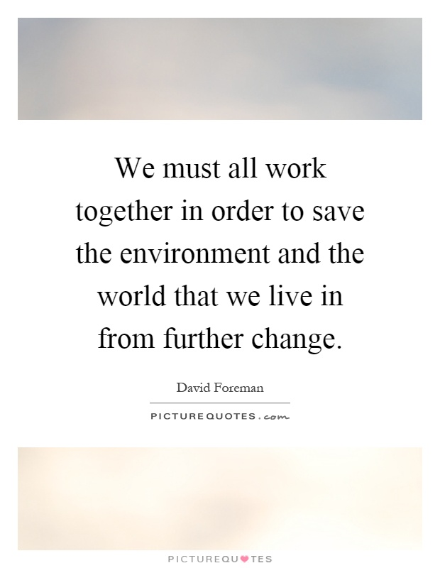We must all work together in order to save the environment and the world that we live in from further change Picture Quote #1