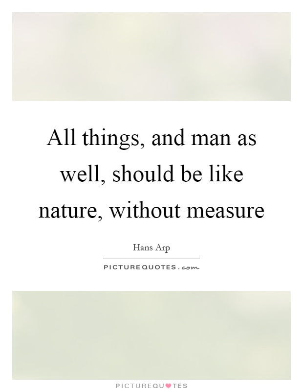 All things, and man as well, should be like nature, without measure Picture Quote #1