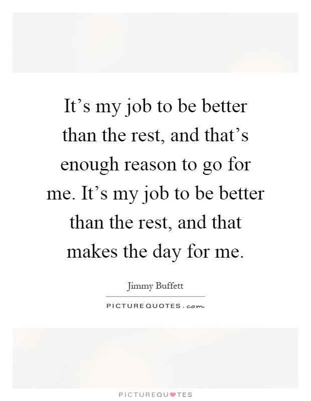 It's my job to be better than the rest, and that's enough reason to go for me. It's my job to be better than the rest, and that makes the day for me Picture Quote #1