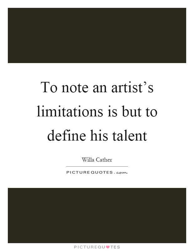 To note an artist's limitations is but to define his talent Picture Quote #1