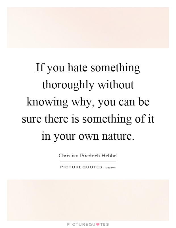If you hate something thoroughly without knowing why, you can be sure there is something of it in your own nature Picture Quote #1