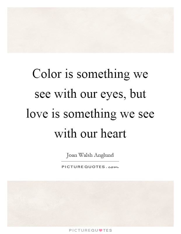Color is something we see with our eyes, but love is something we see with our heart Picture Quote #1