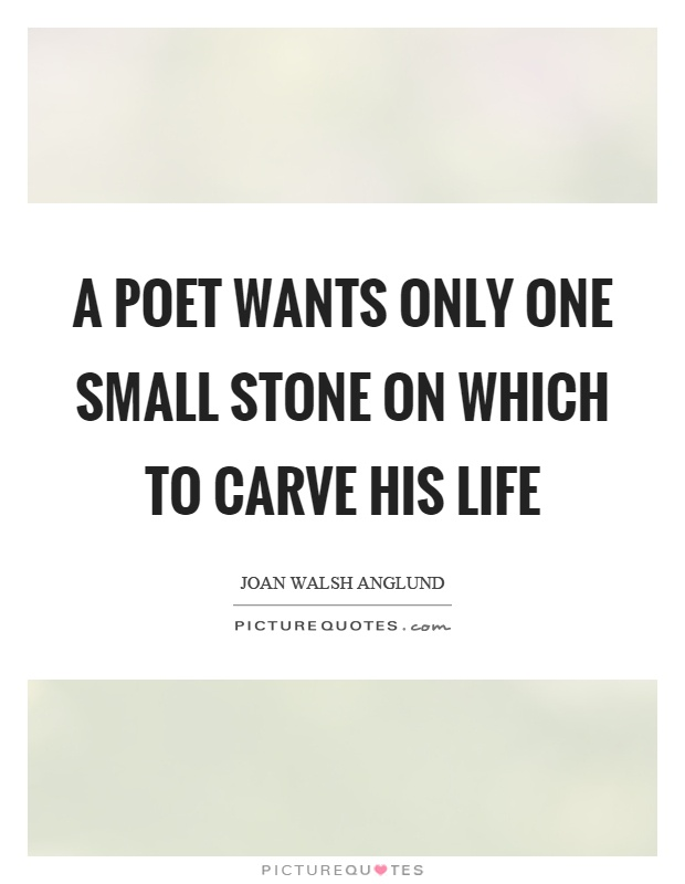 A poet wants only one small stone on which to carve his life Picture Quote #1