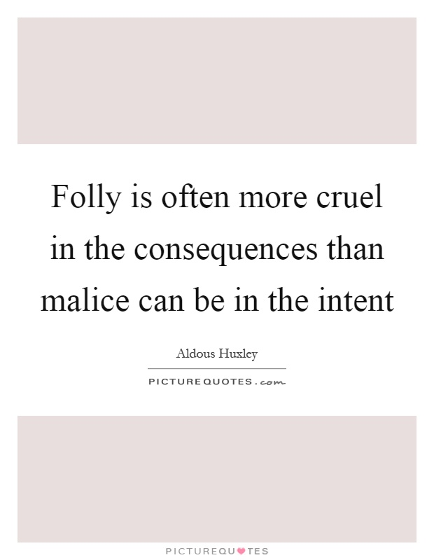 Folly is often more cruel in the consequences than malice can be in the intent Picture Quote #1