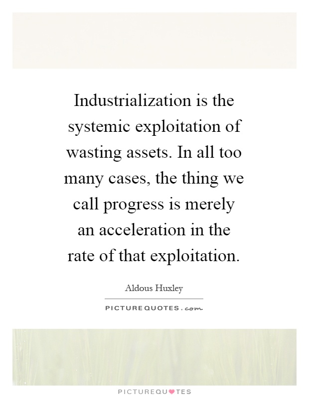 Industrialization is the systemic exploitation of wasting assets. In all too many cases, the thing we call progress is merely an acceleration in the rate of that exploitation Picture Quote #1