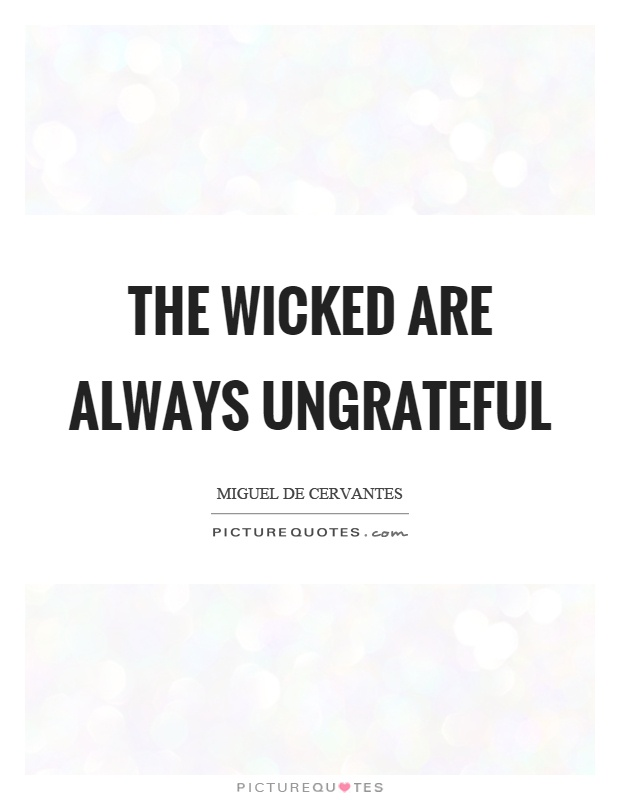 The wicked are always ungrateful Picture Quote #1