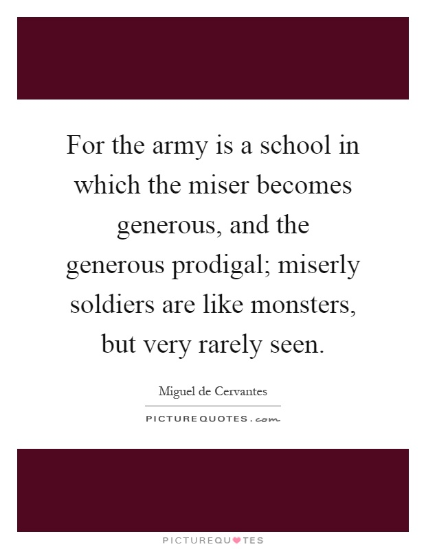 For the army is a school in which the miser becomes generous, and the generous prodigal; miserly soldiers are like monsters, but very rarely seen Picture Quote #1