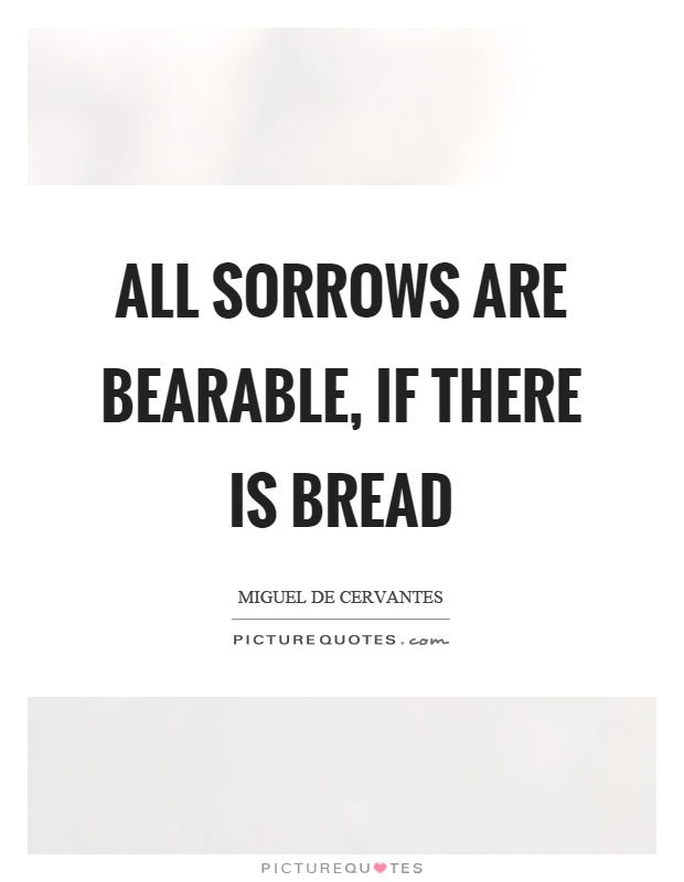 All sorrows are bearable, if there is bread Picture Quote #1