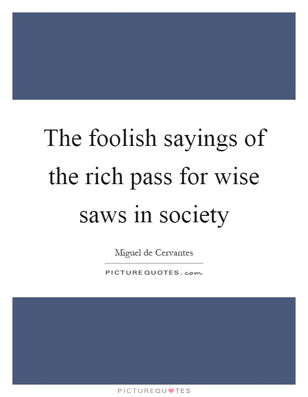 The foolish sayings of the rich pass for wise saws in society Picture Quote #1