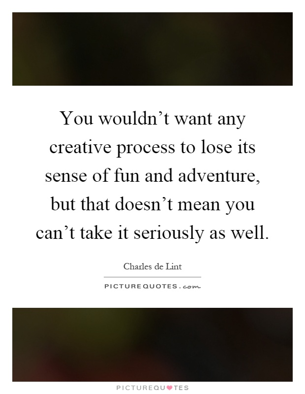 You wouldn't want any creative process to lose its sense of fun and adventure, but that doesn't mean you can't take it seriously as well Picture Quote #1