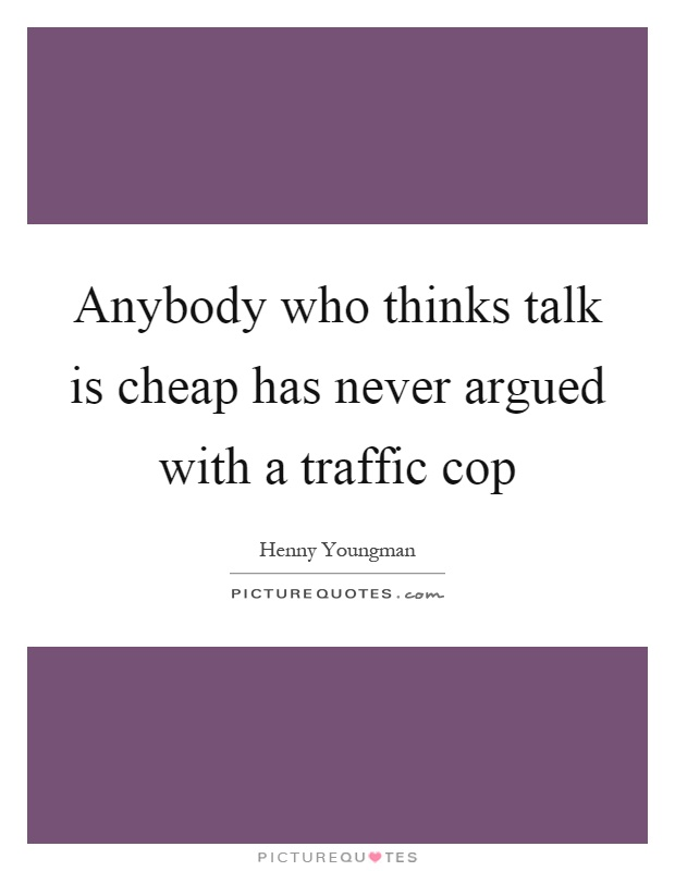 Anybody who thinks talk is cheap has never argued with a traffic cop Picture Quote #1