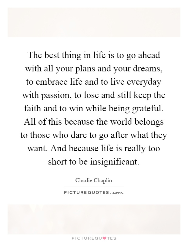 The Best Thing In Life Is To Go Ahead With All Your Plans And Your Dreams,  To Embrace Life And To Live Everyday With Passion, To Lose And Still Keep  The ...
