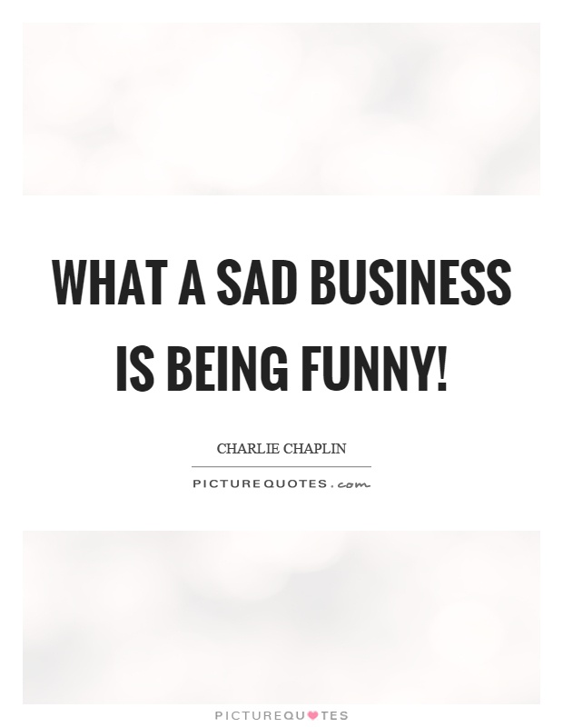What a sad business is being funny! Picture Quote #1