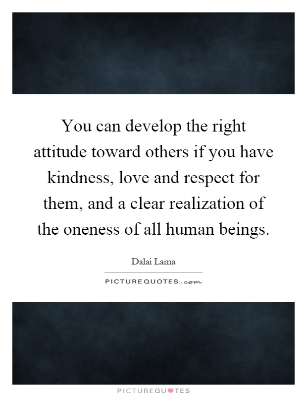 You can develop the right attitude toward others if you have kindness, love and respect for them, and a clear realization of the oneness of all human beings Picture Quote #1