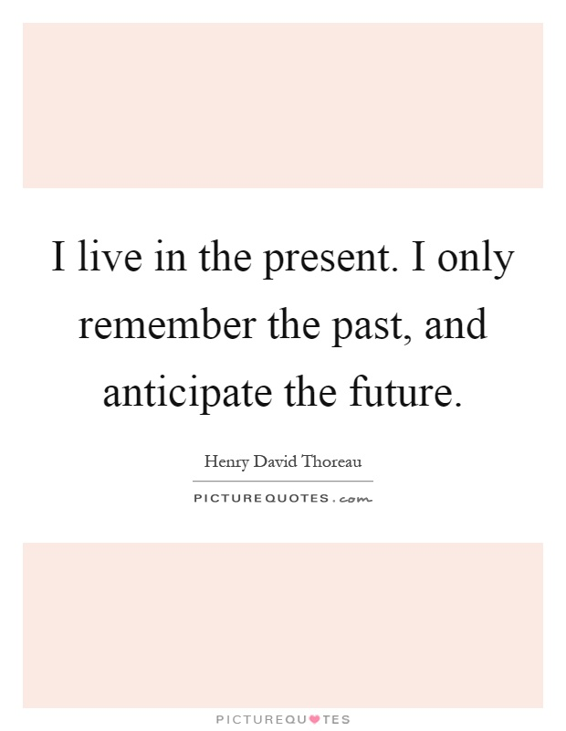 I live in the present. I only remember the past, and anticipate the future Picture Quote #1