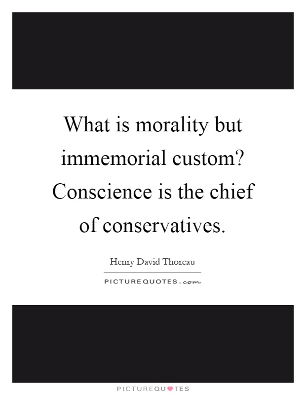 What is morality but immemorial custom? Conscience is the chief of conservatives Picture Quote #1