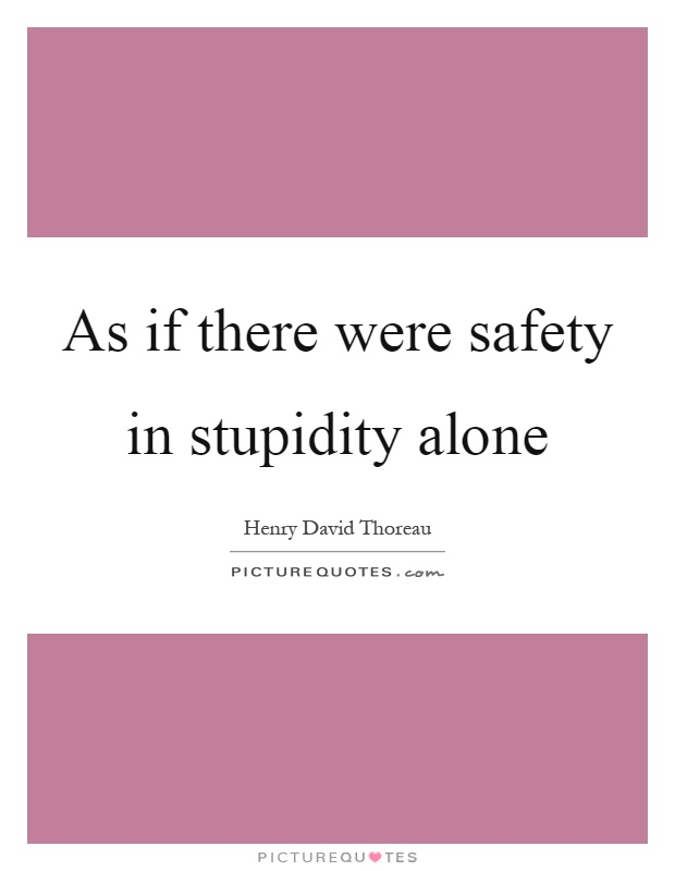 As if there were safety in stupidity alone Picture Quote #1