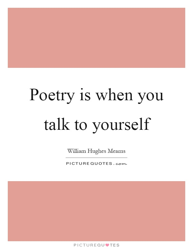 Poetry is when you talk to yourself Picture Quote #1