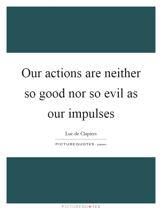 Our actions are neither so good nor so evil as our impulses Picture Quote #1