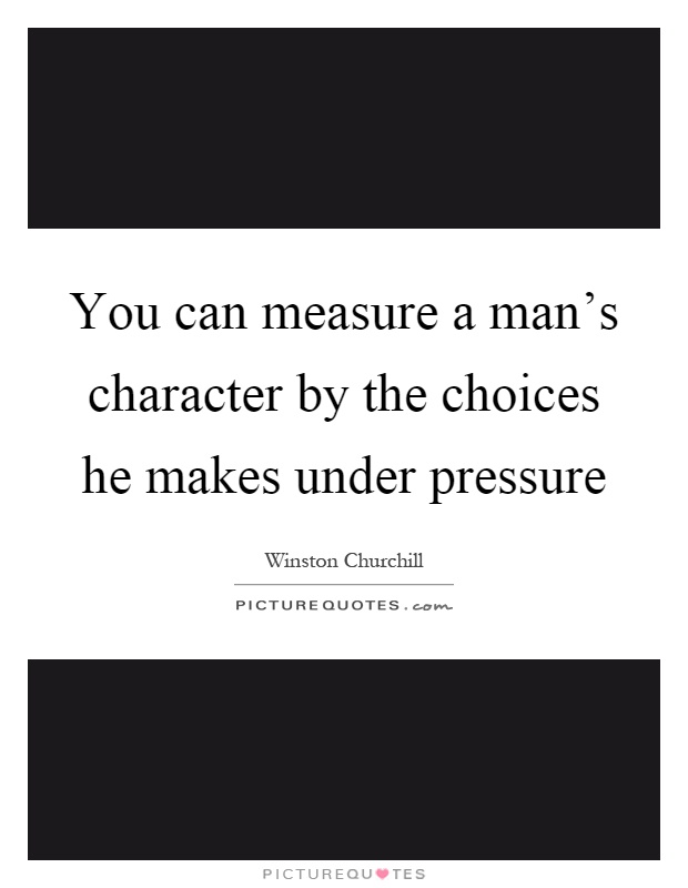 You can measure a man's character by the choices he makes under pressure Picture Quote #1