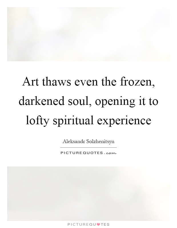 Art thaws even the frozen, darkened soul, opening it to lofty spiritual experience Picture Quote #1