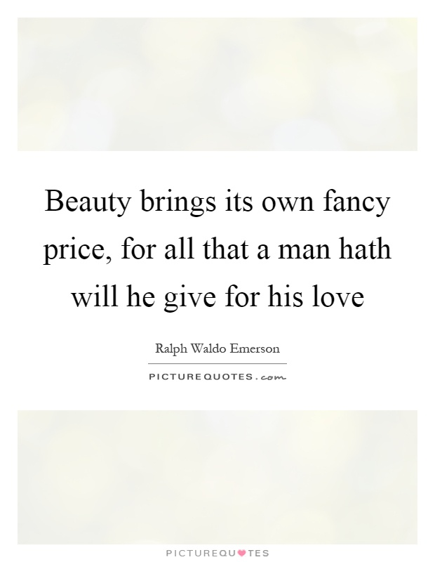 Beauty brings its own fancy price, for all that a man hath will he give for his love Picture Quote #1