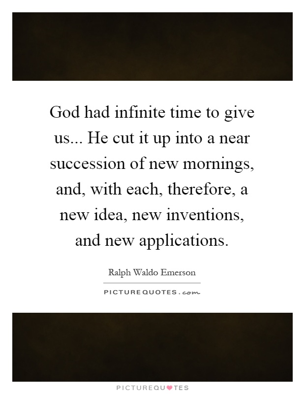 God had infinite time to give us... He cut it up into a near succession of new mornings, and, with each, therefore, a new idea, new inventions, and new applications Picture Quote #1