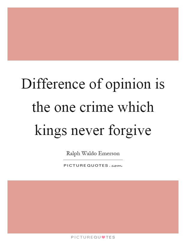 Difference of opinion is the one crime which kings never forgive Picture Quote #1