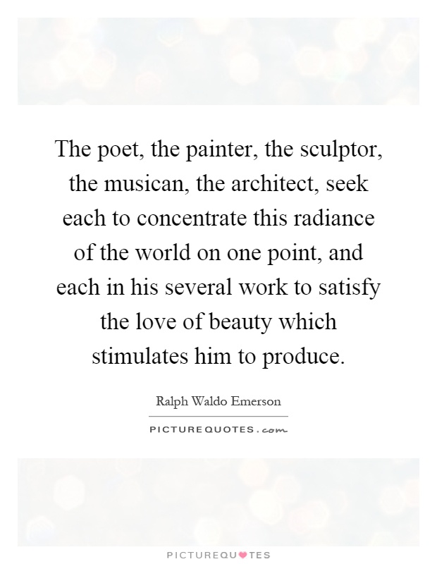 The poet, the painter, the sculptor, the musican, the architect, seek each to concentrate this radiance of the world on one point, and each in his several work to satisfy the love of beauty which stimulates him to produce Picture Quote #1