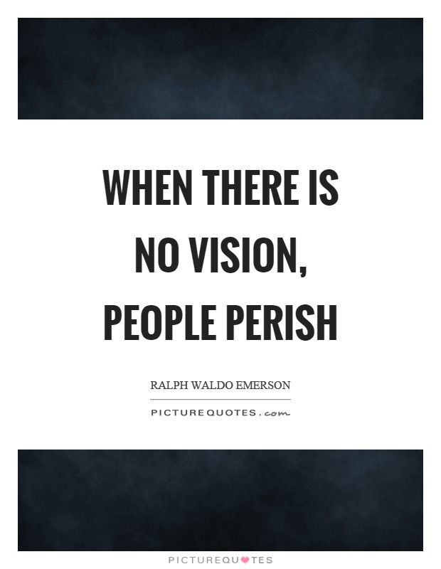 where there is no vision the people perish essay Where there is no vision the people perish proverbs 29:18 (kjv) sight is a function of the eyes while vision is a function of the heart vision is seeing the future before it comes into being (hebrews 11:1) vision is the ability to see farther than your eyes can look it is vision that makes.